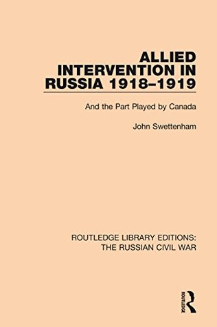 Allied Intervention in Russia 1918-1919: And the Part Played by Canada: Volume 4