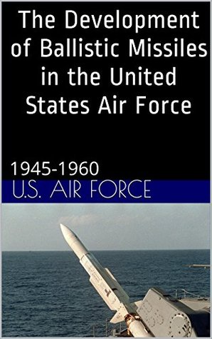 The Development of Ballistic Missiles in the United States Air Force: 1945-1960