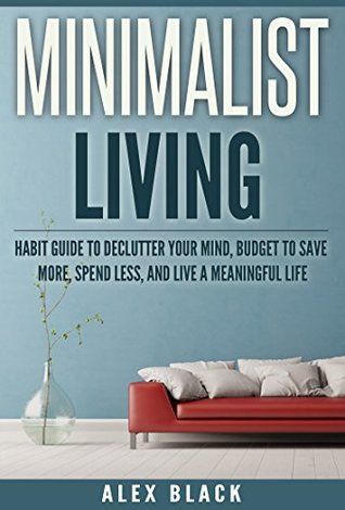 Minimalist Living Habit Guide to Declutter Your Mind, Budget to Save More, Spend Less, and Live a Meaningful Life