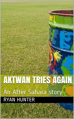 Aktwan Tries Again: An After Sahara story