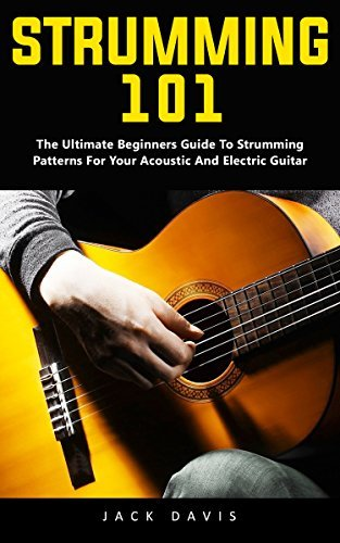 Strumming 101: The Ultimate Beginners Guide To Strumming Patterns For Your Acoustic And Electric Guitar