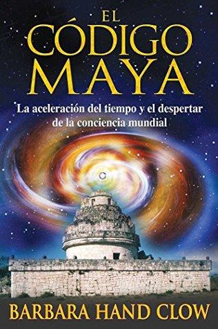 El código maya: La aceleración del tiempo y el despertar de la conciencia mundial