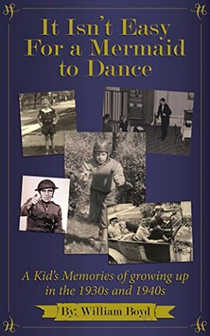 It Isn't Easy For a Mermaid to Dance: A Kid's Memories of Growing Up in the 1930s and 1940s