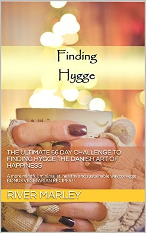 The Ultimate 66 Day Challenge to Finding Hygge the Danish Art of Happiness: A more mindful, minimalist, healthy and sustainable way to hygge BONUS VEGETARIAN RECIPES !!