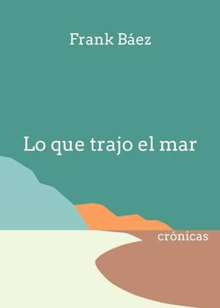 Lo que trajo el mar: Crónicas