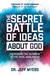 The Secret Battle of Ideas about God by Jeff Myers