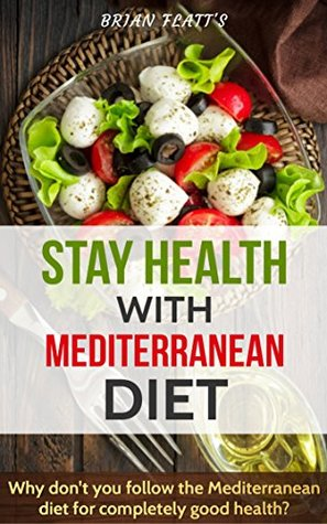 STAY HEALTH MEDITERRANEAN DIET: Why don't you follow the Mediterranean diet for completely good health?(The Complete Diet Guide for Beginners,Mediterranean Diet Mistakes, Meal Plan & Diet Cookbook)