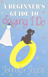 A Beginner's Guide To Saying I Do by Jennifer  Joyce