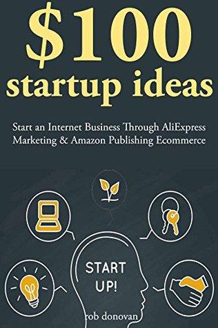 $100 Start Up Ideas: Start an Internet Business Through AliExpress Marketing & Amazon Publishing Ecommerce