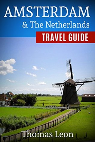 Amsterdam Travel Guide: The Real Travel Guide From a Traveler. All You Need To Know About Amsterdam and the Netherlands.
