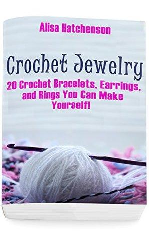 Crochet Jewelry: 20 Crochet Bracelets, Earrings, and Rings You Can Make Yourself!: (Crochet Pattern Books, Afghan Crochet Patterns, Crocheted Patterns)
