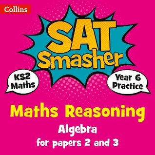 Year 6 Maths Reasoning - Algebra for papers 2 and 3: 2018 tests (Collins KS2 SATs Smashers)
