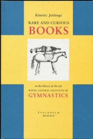Kinetic Jottings: Rare and Curious Books in the Library of the Old Royal Central Institute of Gymnastics. An Illustrated and Annotated Catalogue