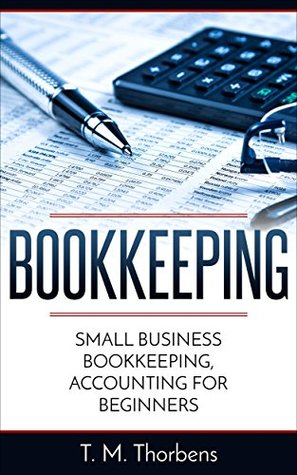 Bookkeeping: Small Business Bookkeeping, Accounting for Beginners (Bookkeeping, Accounting, Business, Taxes)