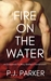 Fire on the Water A Companion to Mary Shelley's Frankenstein by P.J. Parker