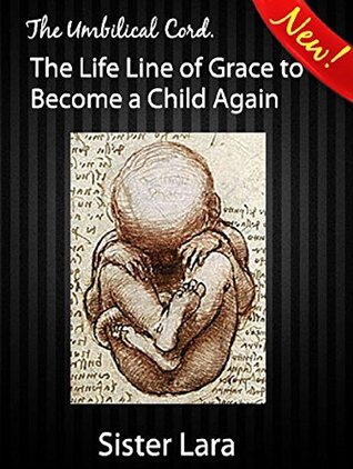 The Umbilical Cord The Life Line of God's Grace To Become a Child Again: Four Rivers of Gold Garden of Eden