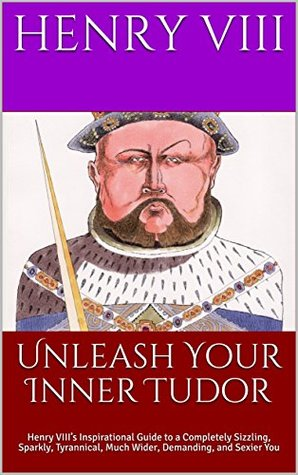 Unleash Your Inner Tudor: Henry VIII's Inspirational Guide to a Completely Sizzling, Sparkly, Tyrannical, Much Wider, Demanding, and Sexier You