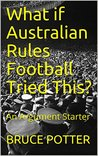 What if Australian Rules Football Tried This? : An Argument Starter (WHAT IF? Book 1)