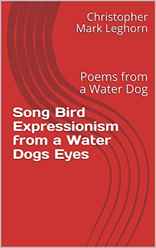 Song Bird Expressionism from a Water Dogs Eyes: Poems from a Water Dog
