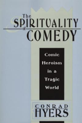 The Spirituality of Comedy: Comic Heroism in a Tragic World