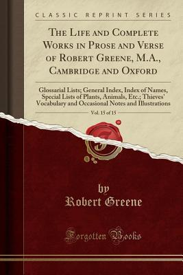 The Life and Complete Works in Prose and Verse of Robert Greene, M.A., Cambridge and Oxford, Vol. 15 of 15: Glossarial Lists; General Index, Index of Names, Special Lists of Plants, Animals, Etc.; Thieves' Vocabulary and Occasional Notes and Illustrations