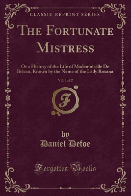 The Fortunate Mistress, Vol. 1 of 2: Or a History of the Life of Mademoiselle de Beleau, Known by the Name of the Lady Roxana