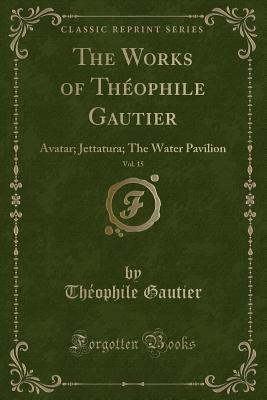 The Works of Theophile Gautier, Vol. 15: Avatar; Jettatura; The Water Pavilion