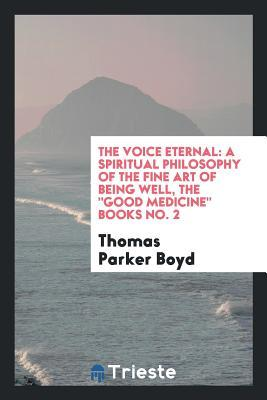 The Voice Eternal: A Spiritual Philosophy of the Fine Art of Being Well, the Good Medicine Books No. 2
