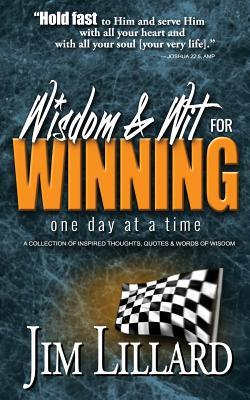 Wisdom & Wit for Winning (One Day at a Time): A Collection of Inspired Thoughts, Quotes & Words of Wisdom by Jim Lillard