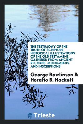 The Testimony of the Truth of Scripture: Historical Illustrations of the Old Testament, Gathered from Ancient Records, Monuments and Inscriptions by George Rawlinson; With Additions by Horatio B. Hackett and a Preface by H.L. Hastings