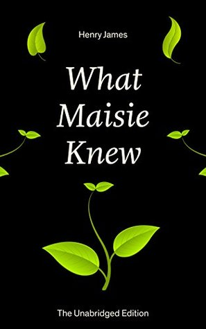 What Maisie Knew (The Unabridged Edition): From the famous author of the realism movement, known for Portrait of a Lady, The Ambassadors, The Bostonians, ... Screw, The Wings of the Dove, The American...