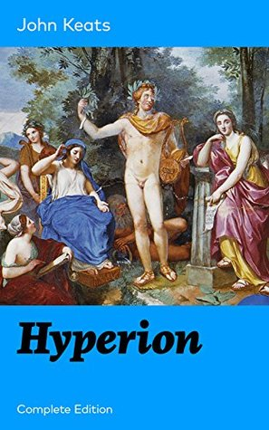 Hyperion (Complete Edition): An Epic Poem from one of the most beloved English Romantic poets, best known for his Odes, Ode to a Nightingale, Ode on a ... Ode to Psyche, Ode to Fanny, Lamia and more