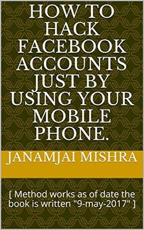 "How to hack facebook accounts just by using your mobile phone.: [ Method works as of date the book is written ""9-may-2017"" ]"
