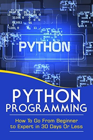 PYTHON PROGRAMMING: GO FROM BEGINNER TO EXPERT IN 30 DAYS OR LESS