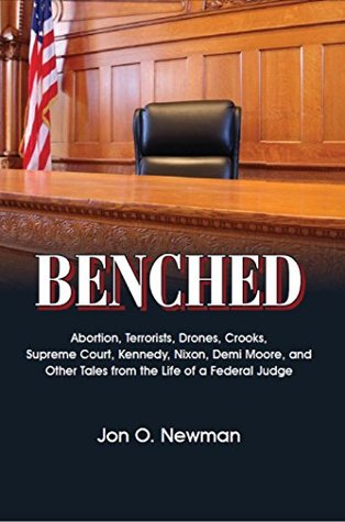 Benched: Abortion, Terrorists, Drones, Crooks, Supreme Court, Kennedy, Nixon, Demi Moore, and Other Tales from the Life of a Federal Judge