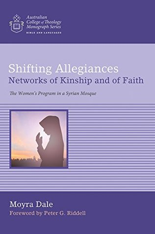 Shifting Allegiances: Networks of Kinship and of Faith: The Women's Program in a Syrian Mosque (Australian College of Theology Monograph Series)