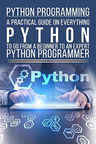 Python Programming: A Practical Guide On Everything Python To Go From A Beginner To An ExpertT Python Programmer