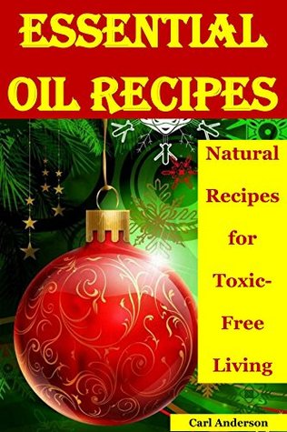 Essential Oil Recipes: Natural Recipes for Toxic-Free Living