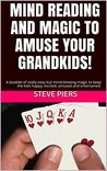 Mind Reading and Magic For Grandparents: Really easy but astonishing magic to keep your Grandchildren happy, excited, amused and entertained.