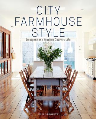 City Farmhouse Style Designs For A Modern Country Life By Kim Leggett