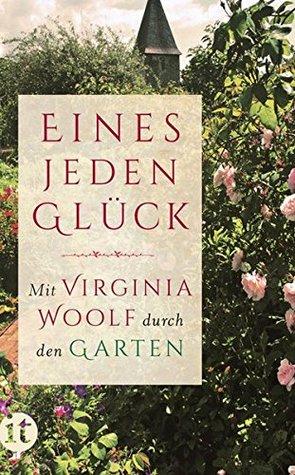 Eines Jeden Glück: Mit Virginia Woolf durch den Garten