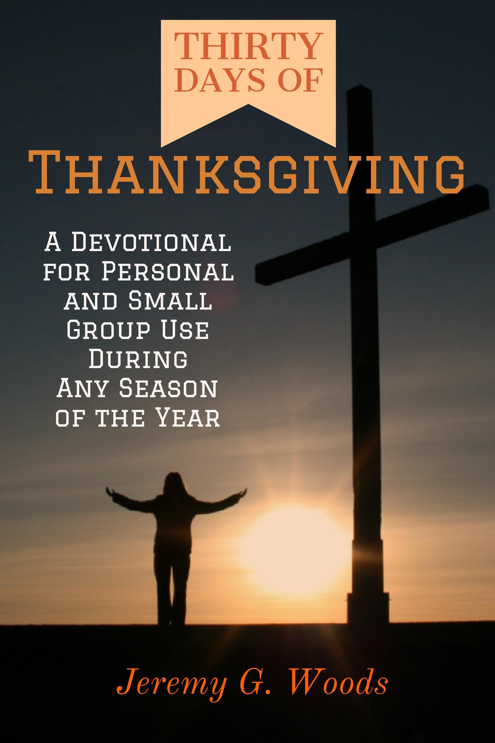 Thirty Days of Thanksgiving:  A Devotional for Personal and Small Group Use During Any Season of the Year