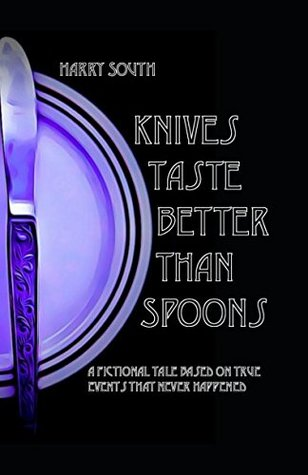 Knives Taste Better Than Spoons: A fictional tale of true events that never happened.