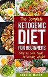 Ketogenic Diet :The Step by Step Guide For Beginners, For Weight Loss & The Complete Ketogenic Diet Cookbook For Beginners: Lose a Lot of Weight Fast Using ... Recipes, Beginners, Guide, Lose, carb)
