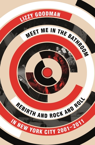 Meet Me in the Bathroom  Rebirth and Rock and Roll in New York City  2001 2011 by Lizzy Goodman. Meet Me in the Bathroom  Rebirth and Rock and Roll in New York