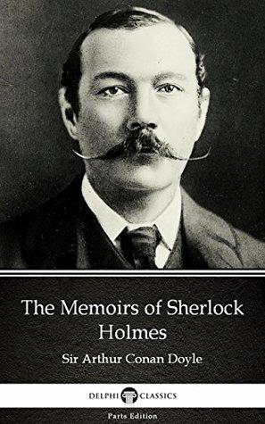 The Memoirs of Sherlock Holmes by Sir Arthur Conan Doyle (Illustrated) (Delphi Parts Edition (Sir Arthur Conan Doyle))