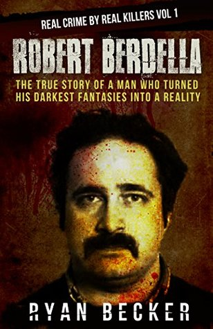 Robert Berdella: The True Story of a Man Who Turned His Darkest Fantasies Into a Reality (Real Crime By Real Killers #1)