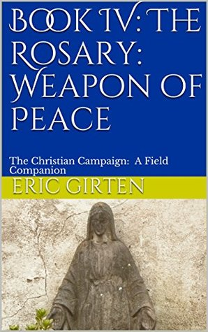 Book IV: The Rosary: Weapon of Peace: The Christian Campaign: A Field Companion (The Christian Campaign: A Field Companion 4)
