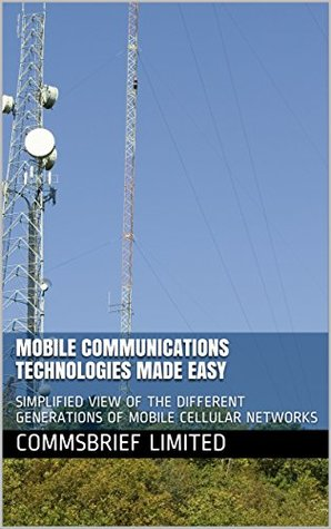MOBILE COMMUNICATIONS TECHNOLOGIES MADE EASY: SIMPLIFIED VIEW OF THE DIFFERENT GENERATIONS OF MOBILE CELLULAR NETWORKS (Telecom networks Book 1)