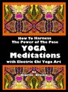 Yoga Meditations How To Harness The Power Of The Pose With Electric Chi Yoga Art